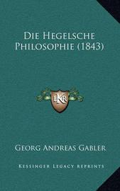 Die Hegelsche Philosophie (1843) Die Hegelsche Philosophie (1843) by Georg Andreas Gabler