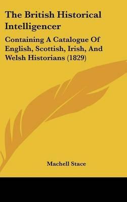 The British Historical Intelligencer: Containing A Catalogue Of English, Scottish, Irish, And Welsh Historians (1829) image