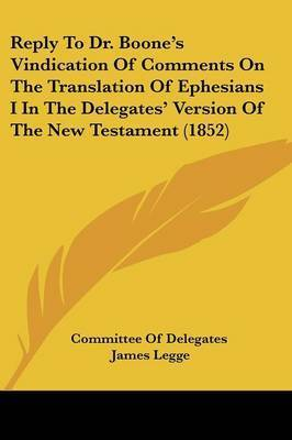 Reply To Dr. Boone's Vindication Of Comments On The Translation Of Ephesians I In The Delegates' Version Of The New Testament (1852) by Committee of Delegates