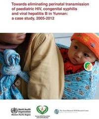 Towards Eliminating Perinatal Transmission of Paediatric Hiv, Congenital Syphilis and Viral Hepatitis B in Yunnan by Who Regional Office for the Western Pacific