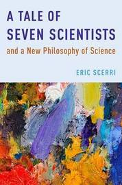 A Tale of Seven Scientists and a New Philosophy of Science by Eric Scerri