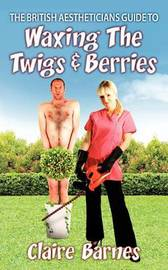 The British Aestheticians Guide To Waxing The Twigs & Berries by Claire Barnes