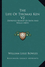 The Life of Thomas Ken V2: Deprived Bishop of Bath and Wells (1831) by William Lisle Bowles
