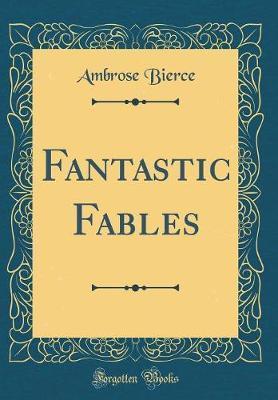 Fantastic Fables (Classic Reprint) by Ambrose Bierce image