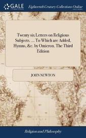 Twenty Six Letters on Religious Subjects. ... to Which Are Added, Hymns, &c. by Omicron. the Third Edition by John Newton