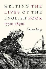 Writing the Lives of the English Poor, 1750s-1830s by Steven King