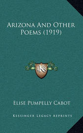 Arizona and Other Poems (1919) by Elise Pumpelly Cabot