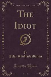 The Idiot (Classic Reprint) by John Kendrick Bangs