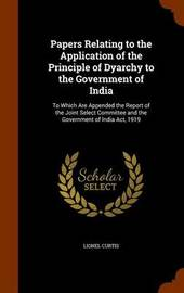 Papers Relating to the Application of the Principle of Dyarchy to the Government of India by Lionel Curtis image