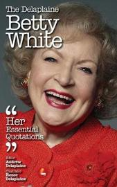 The Delaplaine Betty White - Her Essential Quotations by Andrew Delaplaine