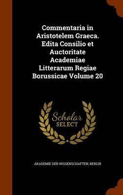 Commentaria in Aristotelem Graeca. Edita Consilio Et Auctoritate Academiae Litterarum Regiae Borussicae Volume 20