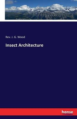 Insect Architecture by Rev J. G. Wood