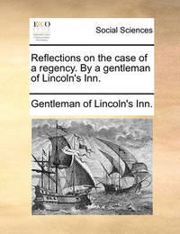Reflections on the Case of a Regency. by a Gentleman of Lincoln's Inn. by Gentleman Of Lincoln's-Inn