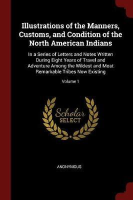 Illustrations of the Manners, Customs, and Condition of the North American Indians by * Anonymous