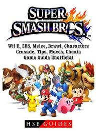 Super Smash Brothers, Wii U, 3ds, Melee, Brawl, Characters, Crusade, Tips, Moves, Cheats, Game Guide Unofficial by Hse Guides