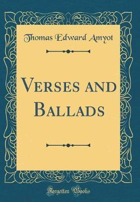 Verses and Ballads (Classic Reprint) by Thomas Edward Amyot