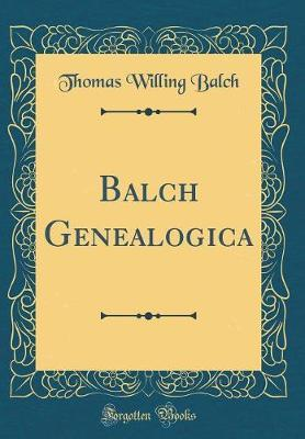 Balch Genealogica (Classic Reprint) by Thomas Willing Balch