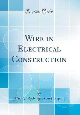 Wire in Electrical Construction (Classic Reprint) by John A. Roebling's Sons Company