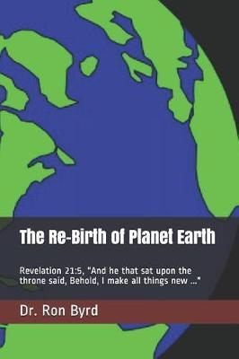 The Re-Birth of Planet Earth by Dr Ron Byrd
