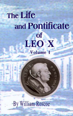 The Life and Pontificate of Leo the Tenth: Volume 1 by William Roscoe