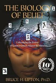 Biology Of Belief: 10Th Anniversary Edition by Bruce Lipton