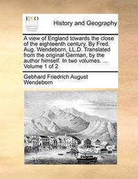 A View of England Towards the Close of the Eighteenth Century. by Fred. Aug. Wendeborn, LL.D. Translated from the Original German, by the Author Himself. in Two Volumes. ... Volume 1 of 2 by Gebhard Friedrich August Wendeborn