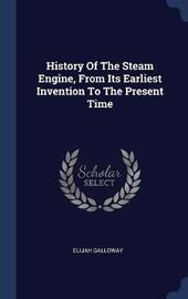 History of the Steam Engine, from Its Earliest Invention to the Present Time by Elijah Galloway
