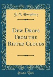Dew Drops from the Rifted Clouds (Classic Reprint) by J M Humphrey image