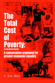 The Total Cost of Poverty: (In the United States): A Conservative Argument for Greater Economic Equality by V. Earl Berg