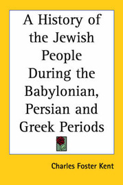 A History of the Jewish People During the Babylonian, Persian and Greek Periods by Charles Foster Kent image