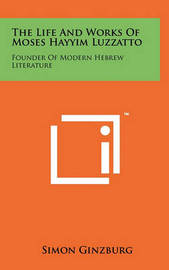 The Life and Works of Moses Hayyim Luzzatto: Founder of Modern Hebrew Literature by Simon Ginzburg