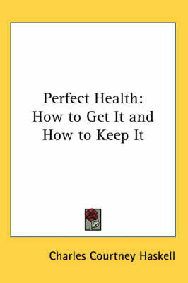 Perfect Health: How to Get It and How to Keep It by Charles Courtney Haskell