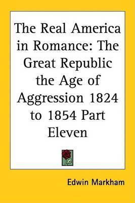 The Real America in Romance: The Great Republic the Age of Aggression 1824 to 1854 Part Eleven by Edwin Markham