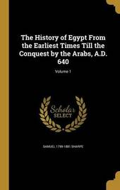The History of Egypt from the Earliest Times Till the Conquest by the Arabs, A.D. 640; Volume 1 by Samuel 1799-1881 Sharpe