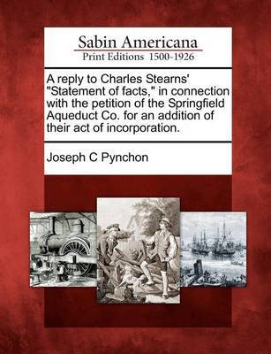 A Reply to Charles Stearns' Statement of Facts, in Connection with the Petition of the Springfield Aqueduct Co. for an Addition of Their Act of Incorporation. by Joseph C Pynchon
