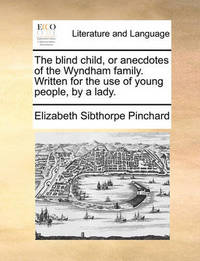 The Blind Child, or Anecdotes of the Wyndham Family. Written for the Use of Young People, by a Lady by Elizabeth Sibthorpe Pinchard