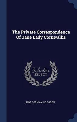 The Private Correspondence of Jane Lady Cornwallis by Jane Cornwallis Bacon