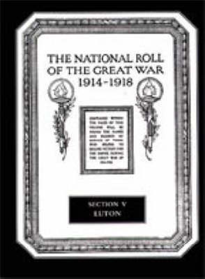 The National Roll of the Great War 1914-1918: Section V: Luton