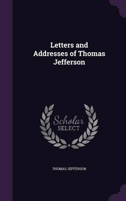Letters and Addresses of Thomas Jefferson by Thomas Jefferson