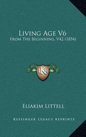 Living Age V6: From the Beginning, V42 (1854) by Eliakim Littell