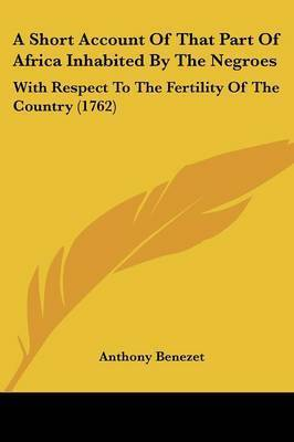 A Short Account Of That Part Of Africa Inhabited By The Negroes: With Respect To The Fertility Of The Country (1762) by Anthony Benezet