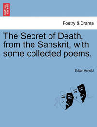 The Secret of Death, from the Sanskrit, with Some Collected Poems. by Edwin Arnold