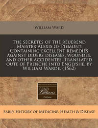 The Secretes of the Reuerend Maister Alexis of Piemont Containing Excellent Remedies Against Diuers Diseases, Woundes, and Other Accidentes. Translated Oute of Frenche Into Englyshe, by William Warde. (1562) by William Ward image