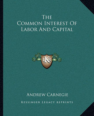 The Common Interest of Labor and Capital by Andrew Carnegie, (Sp