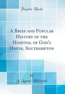 A Brief and Popular History of the Hospital of God's House, Southampton (Classic Reprint) by J Aston Whitlock