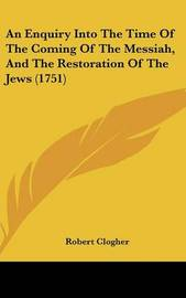 An Enquiry Into The Time Of The Coming Of The Messiah, And The Restoration Of The Jews (1751) by Robert Clogher image