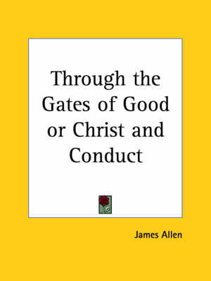 Through the Gates of Good or Christ and Conduct (1909) by James Allen
