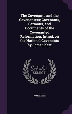 The Covenants and the Covenanters; Covenants, Sermons, and Documents of the Covenanted Reformation. Introd. on the National Covenants by James Kerr by James Kerr