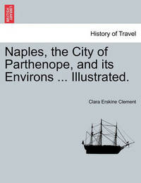 Naples, the City of Parthenope, and Its Environs ... Illustrated. by Clara Erskine Clement