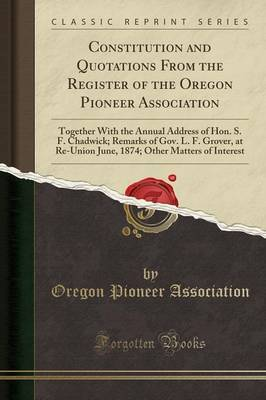 Constitution and Quotations from the Register of the Oregon Pioneer Association by Oregon Pioneer Association